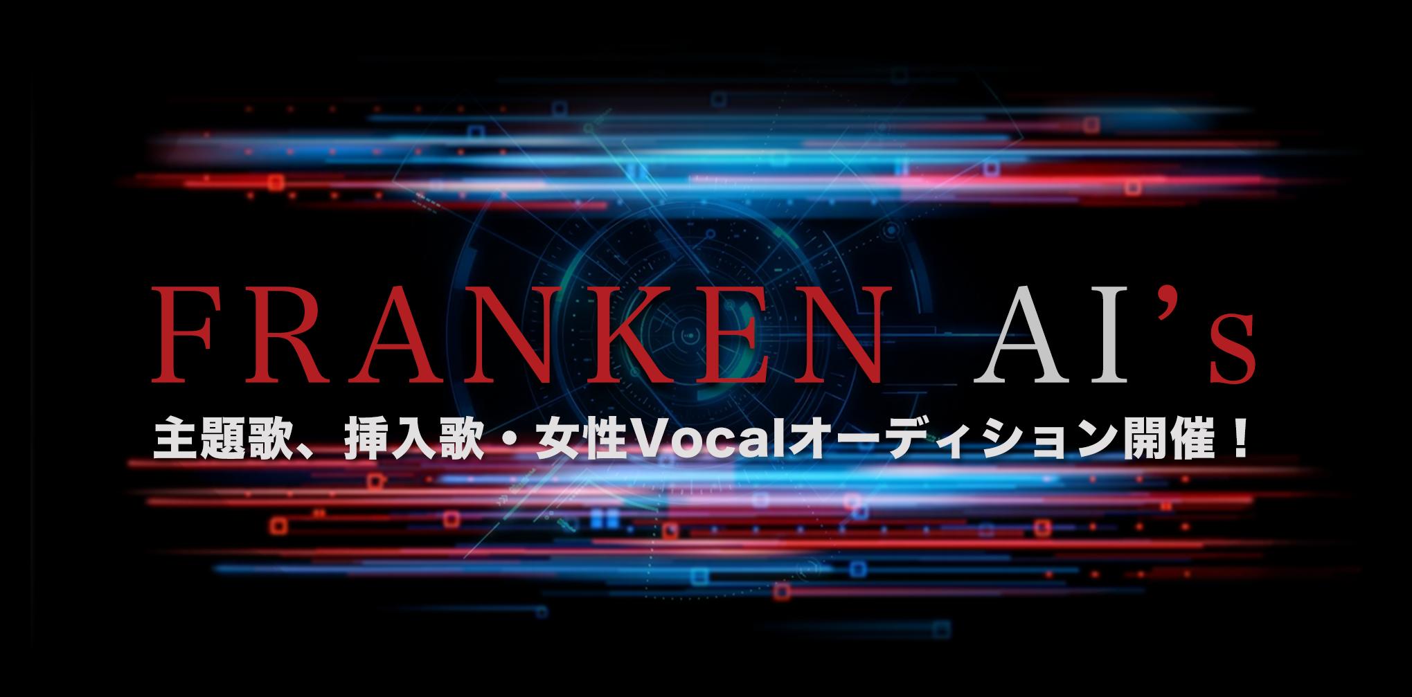 オーディション ラジオドラマ「FRANKEN AI's」主題歌 女性歌手オーディション 採用者は主題歌、挿入歌等をレコーディングします 主催:株式会社アイビジョン、RADIO365、カテゴリ:歌手