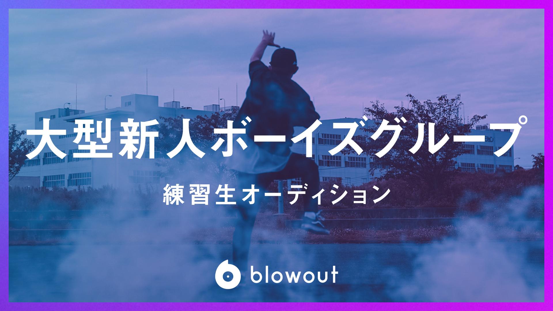 オーディション blowout所属 大型新人ボーイズグループ練習生募集 主催:株式会社blowout、カテゴリ:メンズアイドル